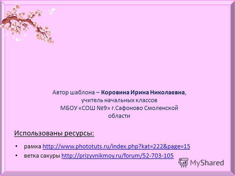 Использованы ресурсы: рамка http://www.phototuts.ru/index.php?kat=222&page=15http://www.phototuts.ru/index.php?kat=222&page=15 ветка сакуры http://prizyvnikmoy.ru/forum/52-703-105http://prizyvnikmoy.ru/forum/52-703-105 Автор шаблона – Коровина Ирина