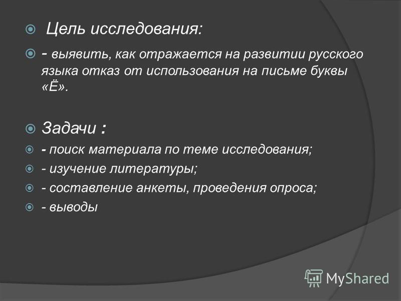 Цель исследования: - выявить, как отражается на развитии русского языка отказ от использования на письме буквы «Ё». Задачи : - поиск материала по теме исследования; - изучение литературы; - составление анкеты, проведения опроса; - выводы