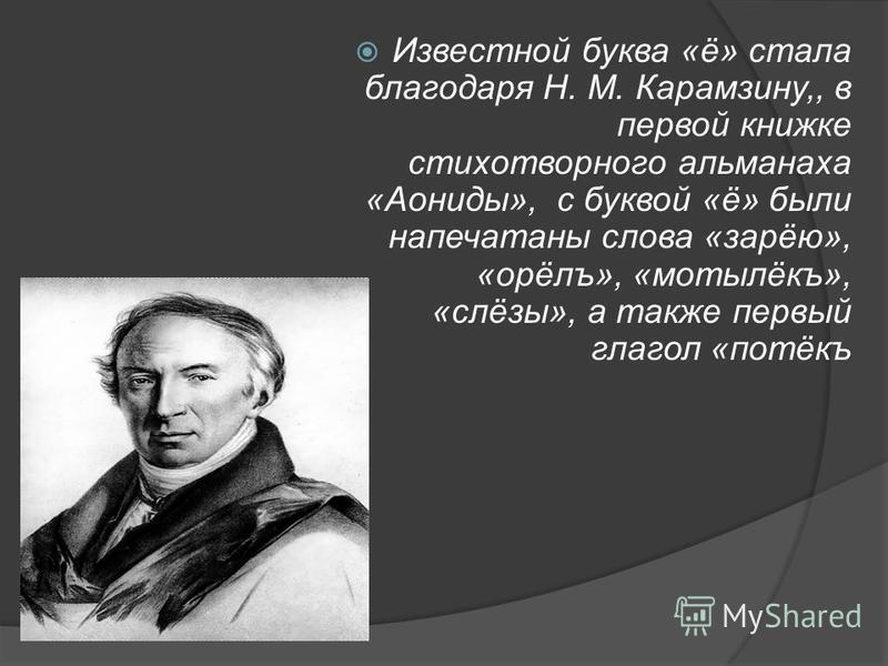 Известной буква «ё» стала благодаря Н. М. Карамзину,, в первой книжке стихотворного альманаха «Аониды», с буквой «ё» были напечатаны слова «зарёю», «орёлъ», «мотылёкъ», «слёзы», а также первый глагол «потёкъ