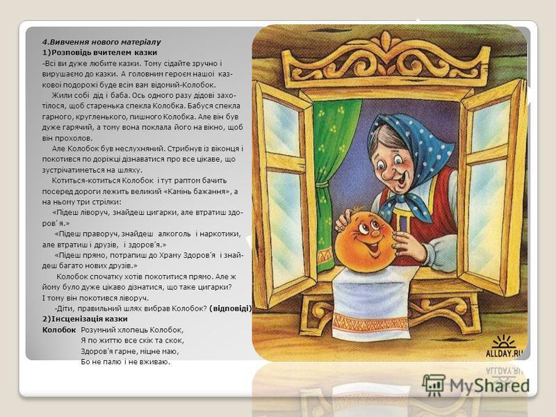 4.Вивчення нового матерiалу 1)Розповiдь вчителем казки -Всi ви дуже любите казки. Тому сiдайте зручно i вирушаємо до казки. А головним героєм нашоi каз- ковоi подорожi буде всiм вам вiдомий-Колобок. Жили собi дiд i баба. Ось одного разу дiдовi захо-