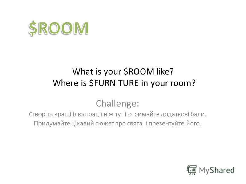 What is your $ROOM like? Where is $FURNITURE in your room? Challenge: Створіть кращі ілюстрації ніж тут і отримайте додаткові бали. Придумайте цікавий сюжет про свята і презентуйте його.