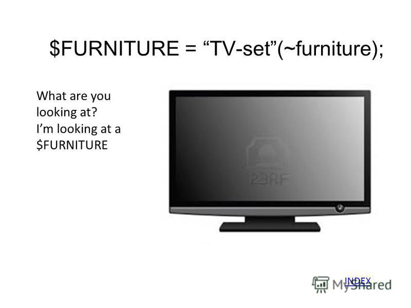 $FURNITURE = TV-set(~furniture); What are you looking at? Im looking at a $FURNITURE INDEX