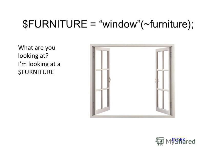 $FURNITURE = window(~furniture); What are you looking at? Im looking at a $FURNITURE INDEX