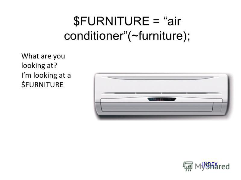 $FURNITURE = air conditioner(~furniture); What are you looking at? Im looking at a $FURNITURE INDEX