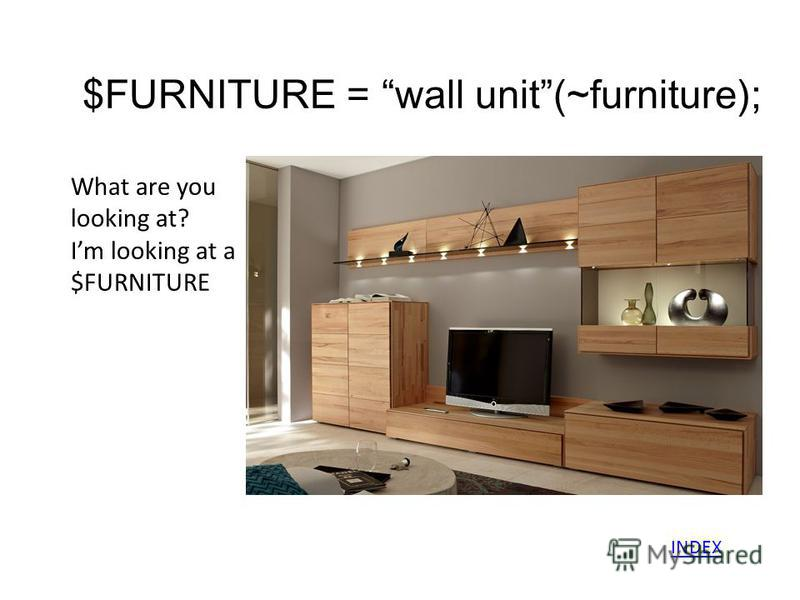 $FURNITURE = wall unit(~furniture); What are you looking at? Im looking at a $FURNITURE INDEX