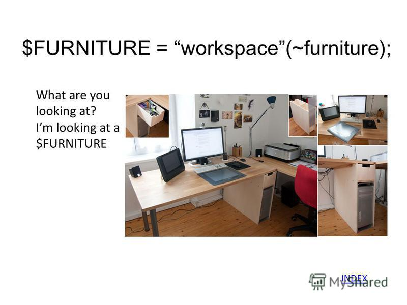 $FURNITURE = workspace(~furniture); What are you looking at? Im looking at a $FURNITURE INDEX