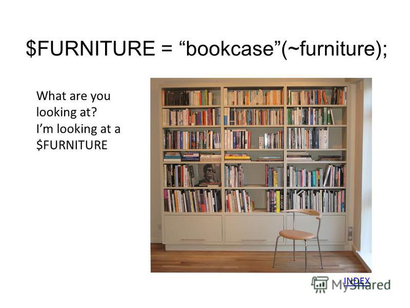 $FURNITURE = bookcase(~furniture); What are you looking at? Im looking at a $FURNITURE INDEX
