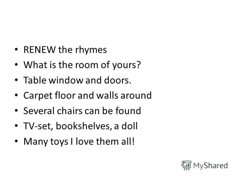 RENEW the rhymes What is the room of yours? Table window and doors. Carpet floor and walls around Several chairs can be found TV-set, bookshelves, a doll Many toys I love them all!