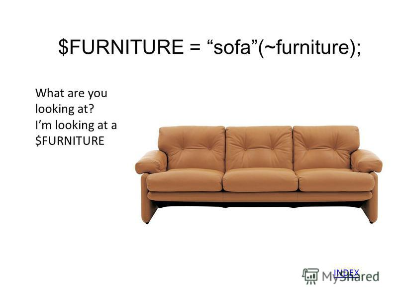 $FURNITURE = sofa(~furniture); What are you looking at? Im looking at a $FURNITURE INDEX