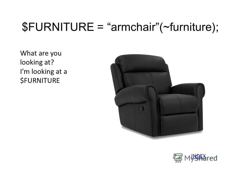 $FURNITURE = armchair(~furniture); What are you looking at? Im looking at a $FURNITURE INDEX