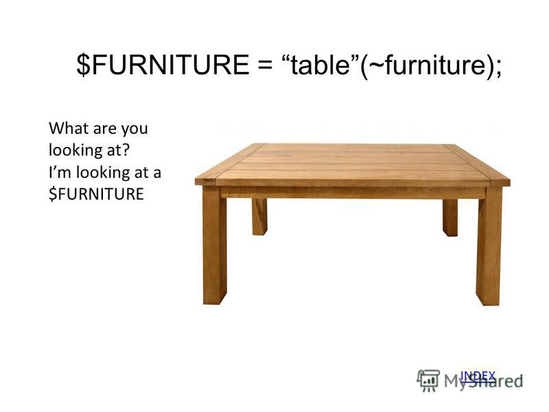 $FURNITURE = table(~furniture); What are you looking at? Im looking at a $FURNITURE INDEX