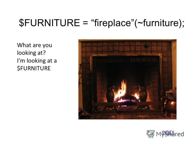 $FURNITURE = fireplace(~furniture); What are you looking at? Im looking at a $FURNITURE INDEX