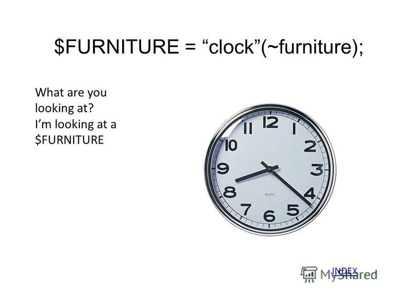 $FURNITURE = clock(~furniture); What are you looking at? Im looking at a $FURNITURE INDEX