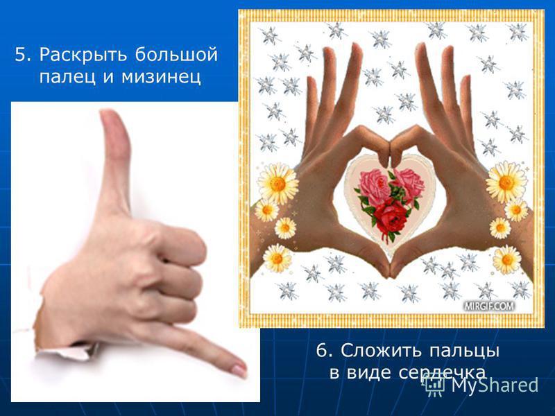 5. Раскрыть большой палец и мизинец 6. Сложить пальцы в виде сердечка