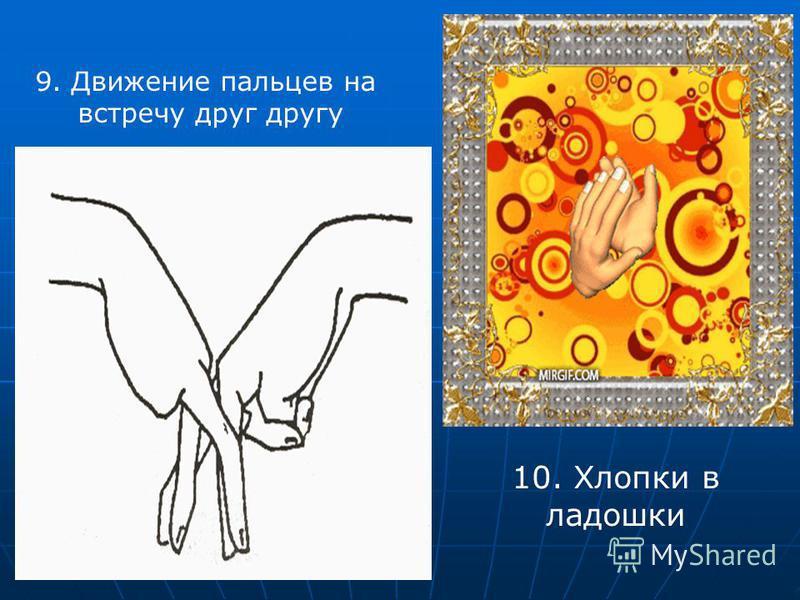 9. Движение пальцев на встречу друг другу 10. Хлопки в ладошки