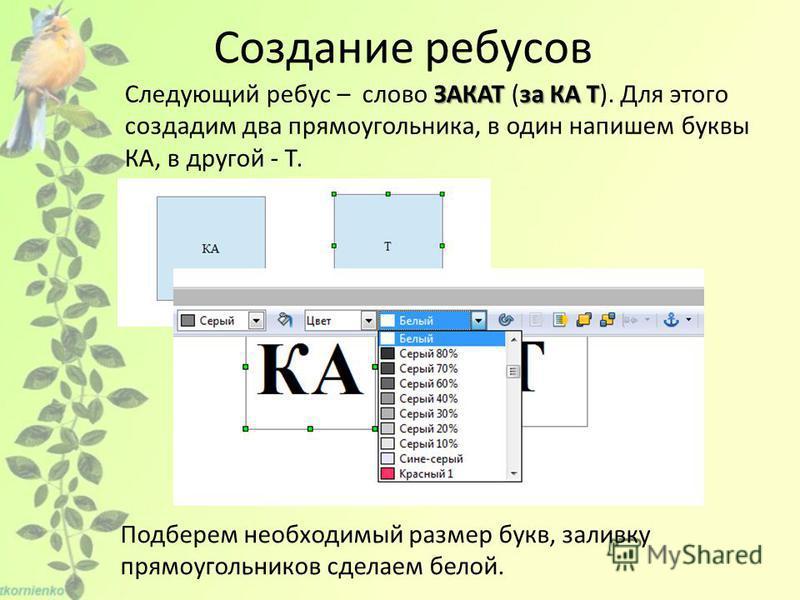 Создание ребусов ЗАКАТза КА Т Следующий ребус – слово ЗАКАТ (за КА Т). Для этого создадим два прямоугольника, в один напишем буквы КА, в другой - Т. Подберем необходимый размер букв, заливку прямоугольников сделаем белой.