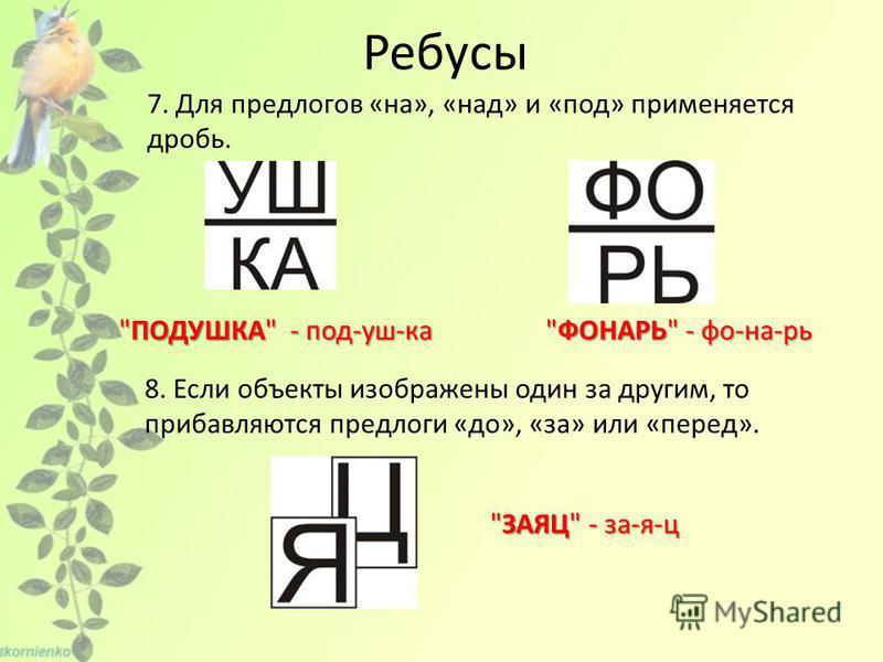 7. Для предлогов «на», «над» и «под» применяется дробь. ПОДУШКА - под-уш-ка ПОДУШКА - под-уш-ка ФОНАРЬ - фо-на-рь 8. Если объекты изображены один за другим, то прибавляются предлоги «до», «за» или «перед». ЗАЯЦ - за-я-ц