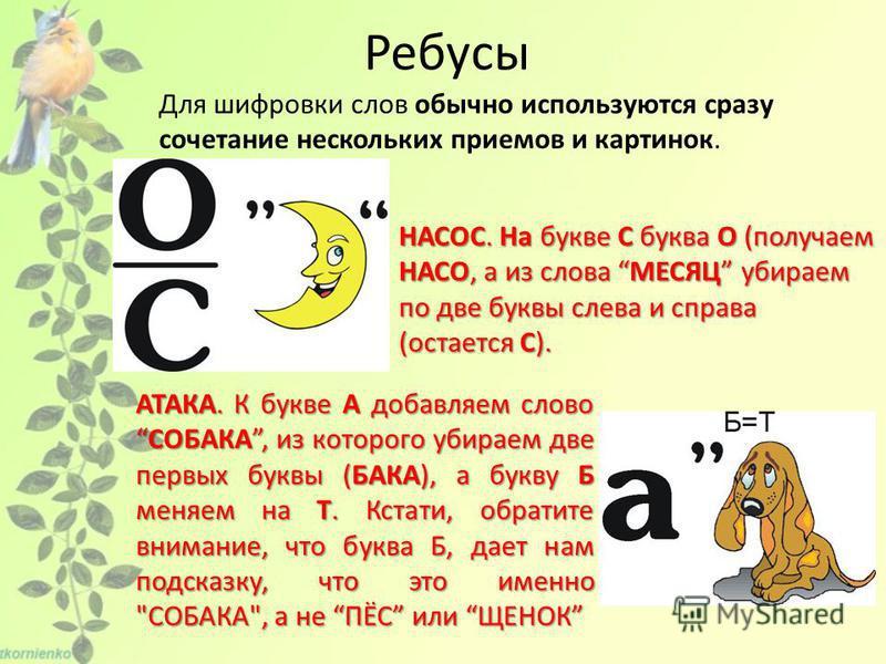 Ребусы Для шифровки слов обычно используются сразу сочетание нескольких приемов и картинок. НАСОС. На букве С буква О (получаем НАСО, а из слова МЕСЯЦ убираем по две буквы слева и справа (остается С). АТАКА. К букве А добавляем словоСОБАКА, из которо