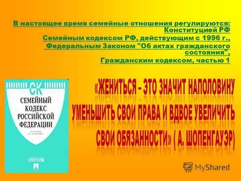 В настоящее время семейные отношения регулируются: Конституцией РФ Семейным кодексом РФ, действующим с 1996 г., Федеральным Законом Об актах гражданского состояния, Гражданским кодексом, частью 1