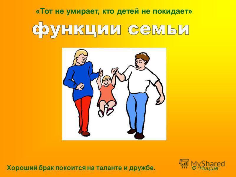 Хороший брак покоится на таланте и дружбе. Ф. Ницше «Тот не умирает, кто детей не покидает»