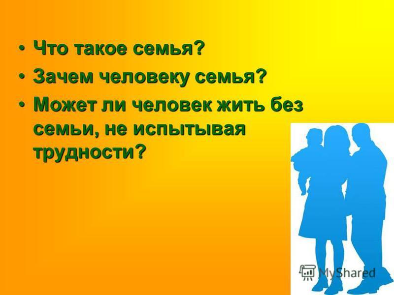 Что такое семья?Что такое семья? Зачем человеку семья?Зачем человеку семья? Может ли человек жить без семьи, не испытывая трудности?Может ли человек жить без семьи, не испытывая трудности?