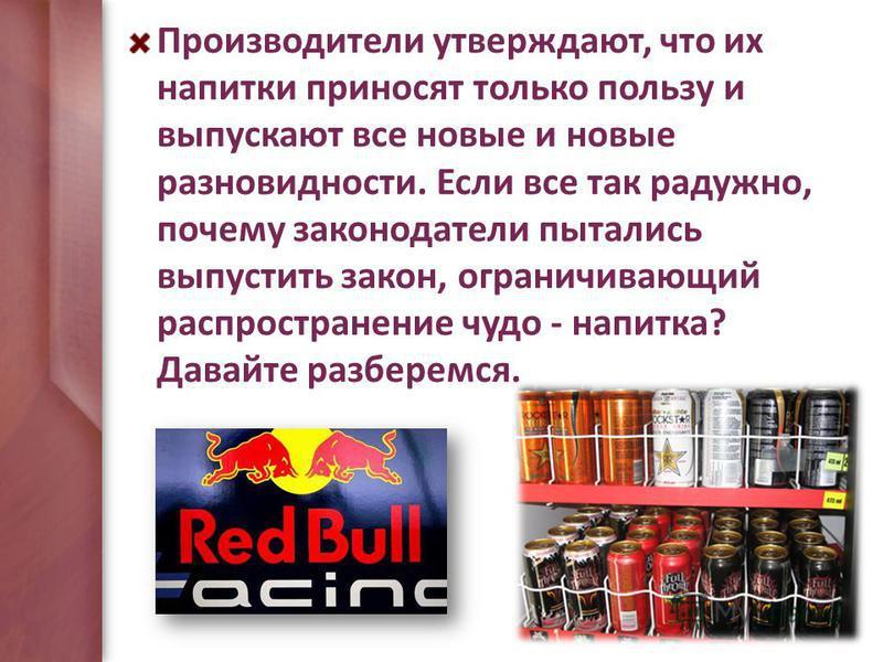 Производители утверждают, что их напитки приносят только пользу и выпускают все новые и новые разновидности. Если все так радужно, почему законодатели пытались выпустить закон, ограничивающий распространение чудо - напитка? Давайте разберемся.