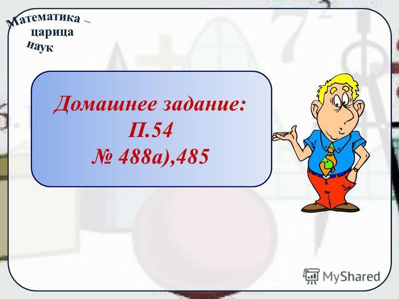 царица Домашнее задание: П.54 488 а),485