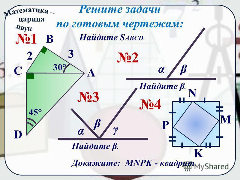 Решите задачи по готовым чертежам: Найдите S ABCD. 2 αβ Найдите β. 3 α β γ 4 P N M K Докажите: MNPK - квадрат. 1 А В D С 3 2 30 ° 45 °