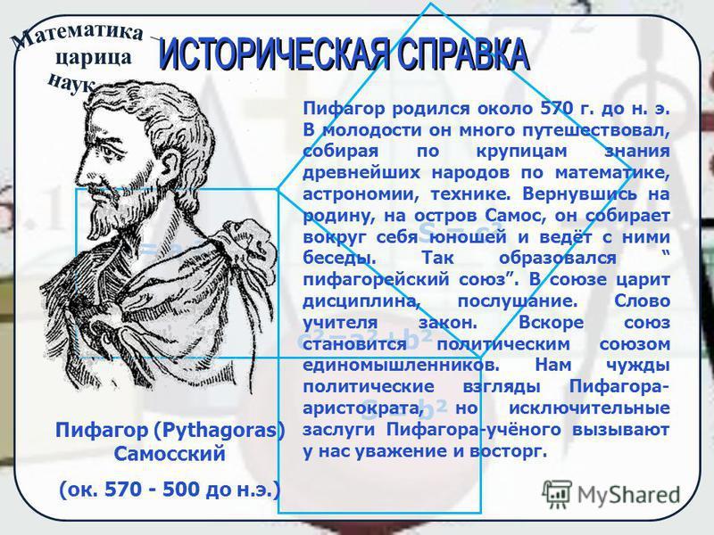царица S = а ² S = bus = c² c²=a²+b² Пифагор (Pythagoras) Самосский (ок. 570 - 500 до н.э.) Пифагор родился около 570 г. до н. э. В молодости он много путешествовал, собирая по крупицам знания древнейших народов по математике, астрономии, технике. Ве