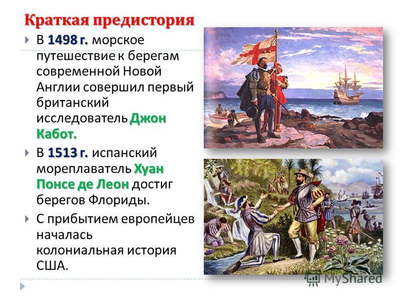 Краткая предыстория 1498 г. Джон Кабот. В 1498 г. морское путешествие к берегам современной Новой Англии совершил первый британский исследователь Джон Кабот. 1513 г. Хуан Понсе де Леон В 1513 г. испанский мореплаватель Хуан Понсе де Леон достиг берег
