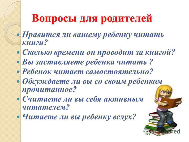 Вопросы для родителей Нравится ли вашему ребенку читать книги? Сколько времени он проводит за книгой? Вы заставляете ребенка читать ? Ребенок читает самостоятельно? Обсуждаете ли вы со своим ребенком прочитанное? Считаете ли вы себя активным читателе