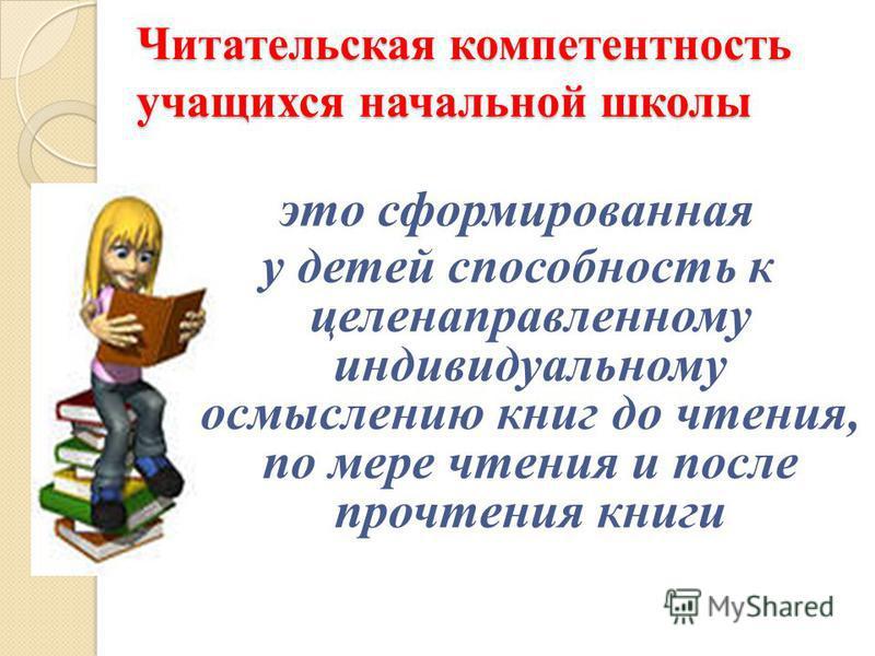 Читательская компетентность учащихся начальной школы это сформированная у детей способность к целенаправленному индивидуальному осмыслению книг до чтения, по мере чтения и после прочтения книги
