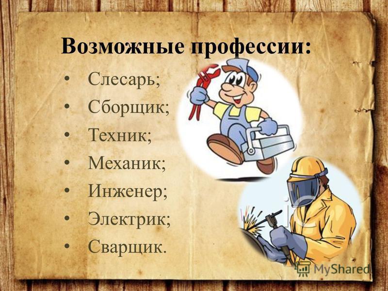 Слесарь; Сборщик; Техник; Механик; Инженер; Электрик; Сварщик. Возможные профессии: