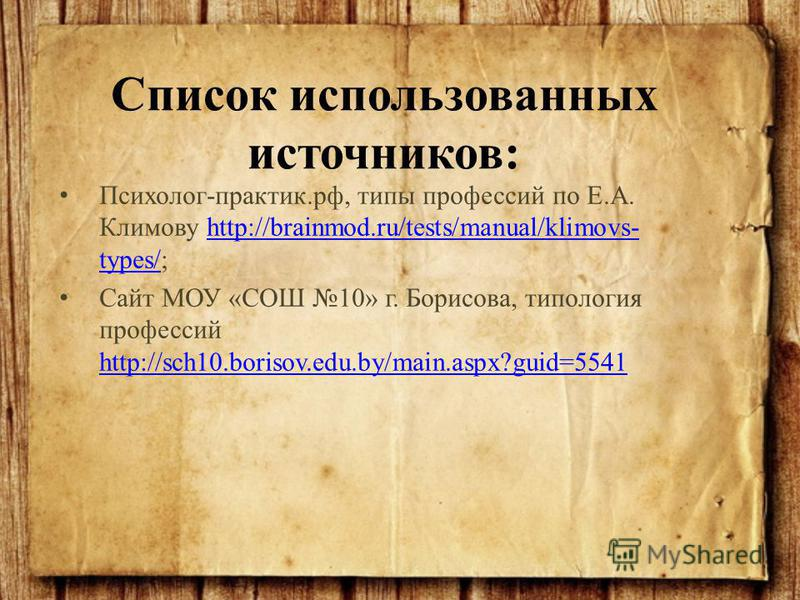 Психолог-практик.рф, типы профессий по Е.А. Климову http://brainmod.ru/tests/manual/klimovs- types/;http://brainmod.ru/tests/manual/klimovs- types/ Сайт МОУ «СОШ 10» г. Борисова, типология профессий http://sch10.borisov.edu.by/main.aspx?guid=5541 htt