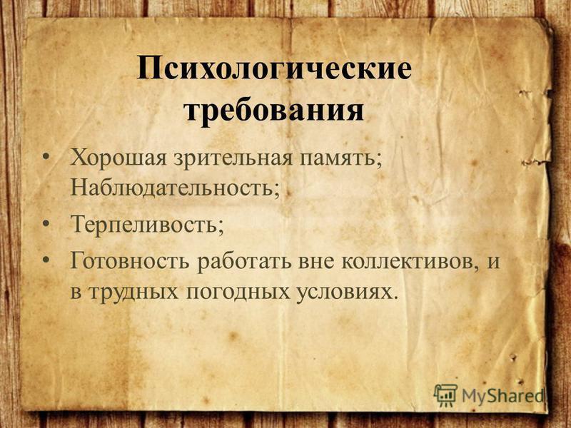 Хорошая зрительная память; Наблюдательность; Терпеливость; Готовность работать вне коллективов, и в трудных погодных условиях. Психологические требования
