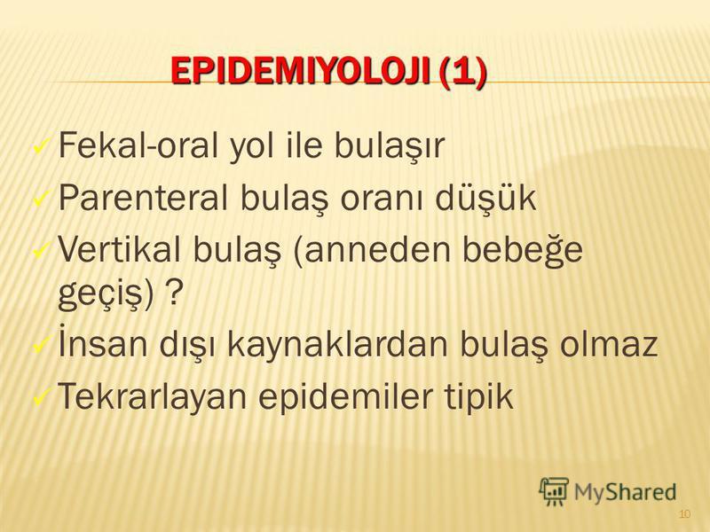 EPIDEMIYOLOJI (1) EPIDEMIYOLOJI (1) Fekal-oral yol ile bulaşır Parenteral bulaş oranı düşük Vertikal bulaş (anneden bebeğe geçiş) ? İnsan dışı kaynaklardan bulaş olmaz Tekrarlayan epidemiler tipik 10