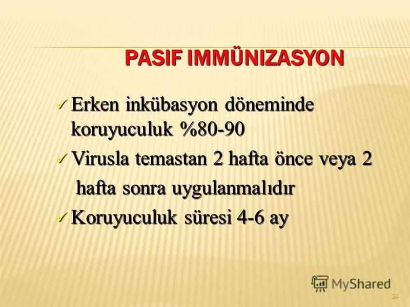 PASIF IMMÜNIZASYON PASIF IMMÜNIZASYON Erken inkübasyon döneminde koruyuculuk %80-90 Erken inkübasyon döneminde koruyuculuk %80-90 Virusla temastan 2 hafta önce veya 2 Virusla temastan 2 hafta önce veya 2 hafta sonra uygulanmalıdır hafta sonra uygulan