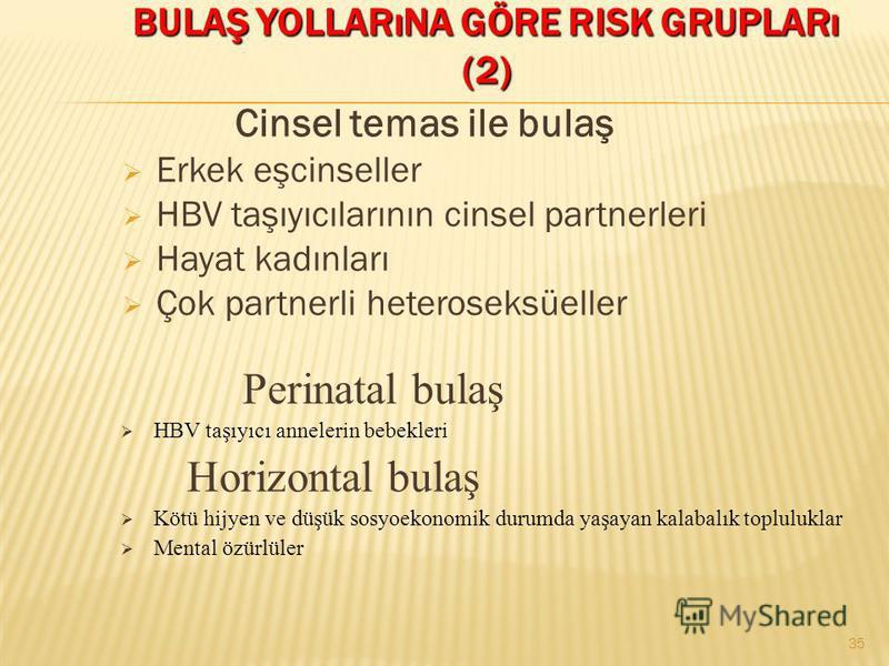 BULAŞ YOLLARıNA GÖRE RISK GRUPLARı (2) Cinsel temas ile bulaş Erkek eşcinseller HBV taşıyıcılarının cinsel partnerleri Hayat kadınları Çok partnerli heteroseksüeller Perinatal bulaş HBV taşıyıcı annelerin bebekleri Horizontal bulaş Kötü hijyen ve düş
