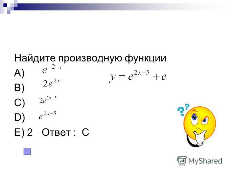 Найдите производную функции A) B) C) D) E) 2 Ответ : С 1