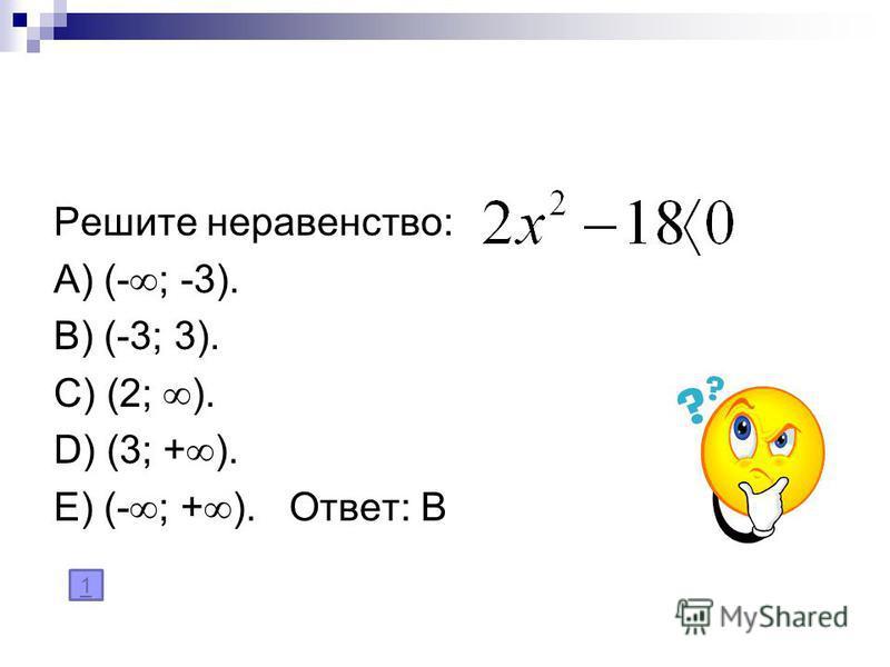 Решите неравенство: A) (- ; -3). B) (-3; 3). C) (2; ). D) (3; + ). E) (- ; + ). Ответ: В 1
