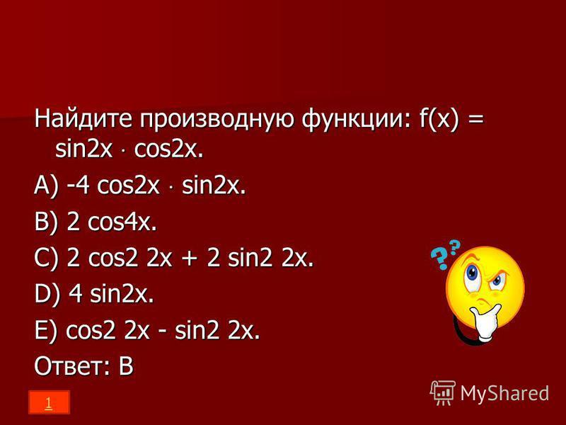 Найдите производную функции: f(x) = sin2x cos2x. A) -4 cos2x sin2x. B) 2 cos4x. C) 2 cos2 2x + 2 sin2 2x. D) 4 sin2x. E) cos2 2x - sin2 2x. Ответ: В 1