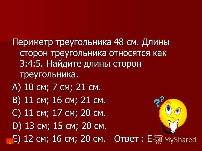 Периметр треугольника 48 см. Длины сторон треугольника относятся как 3:4:5. Найдите длины сторон треугольника. A) 10 см; 7 см; 21 см. B) 11 см; 16 см; 21 см. C) 11 см; 17 см; 20 см. D) 13 см; 15 см; 20 см. E) 12 см; 16 см; 20 см. Ответ : Е 1