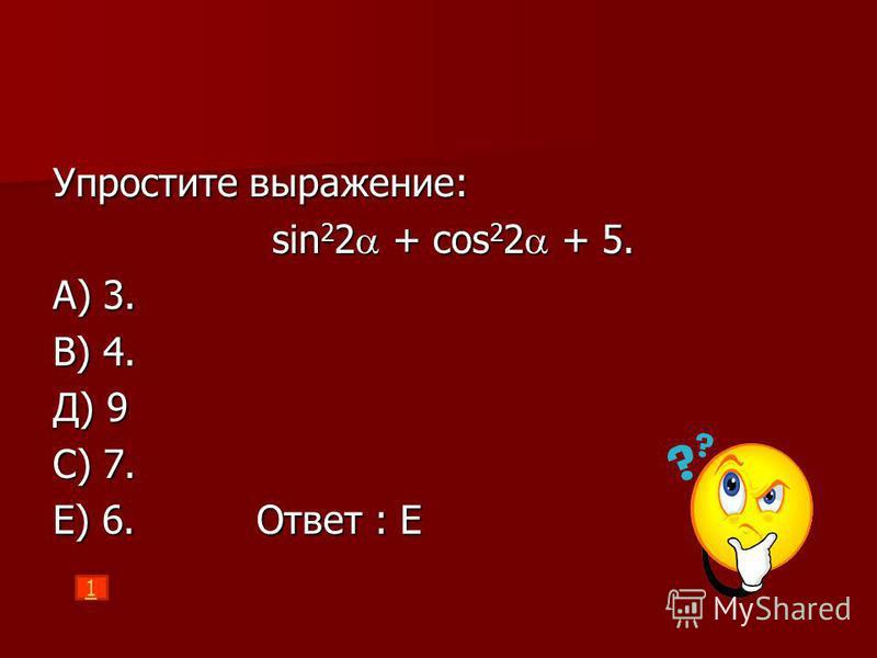 Упростите выражение: sin 2 2 + cos 2 2 + 5. sin 2 2 + cos 2 2 + 5. A) 3. B) 4. Д) 9 C) 7. E) 6. Ответ : Е 1