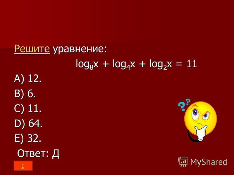 Решите Решите уравнение: Решите log 8 x + log 4 x + log 2 x = 11 log 8 x + log 4 x + log 2 x = 11 A) 12. B) 6. C) 11. D) 64. E) 32. Ответ: Д Ответ: Д 1