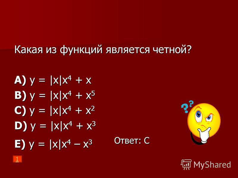 Какая из функций является четной? A) y = |x|x 4 + x B) y = |x|x 4 + x 5 C) y = |x|x 4 + x 2 D) y = |x|x 4 + x 3 E) y = |x|x 4 – x 3 Ответ: С 1