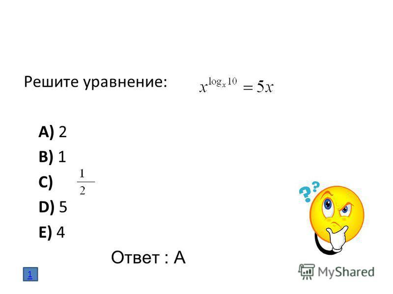 Решите уравнение: A) 2 B) 1 C) D) 5 E) 4 Ответ : А 1