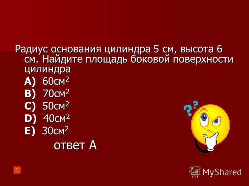 Радиус основания цилиндра 5 см, высота 6 см. Найдите площадь боковой поверхности цилиндра A) 60 см 2 B) 70 см 2 C) 50 см 2 D) 40 см 2 E) 30 см 2 ответ А ответ А 1