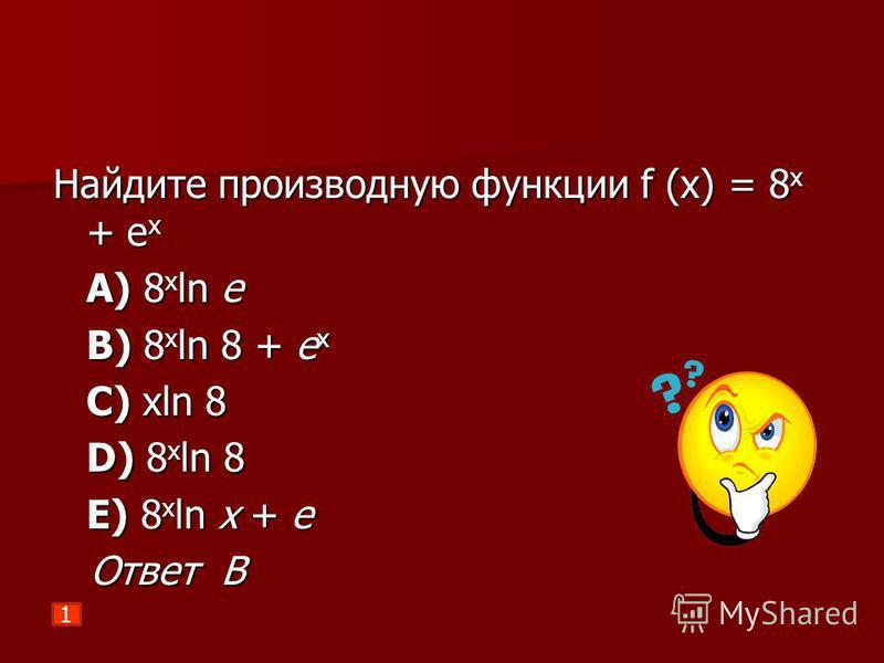 Найдите производную функции f (х) = 8 х + е х A) 8 x ln e B) 8 x ln 8 + e x C) xln 8 D) 8 x ln 8 E) 8 x ln x + e Ответ В Ответ В 1
