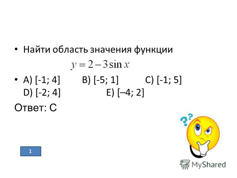 Найти область значения функции А) [-1; 4] В) [-5; 1] С) [-1; 5] D) [-2; 4] Е) [–4; 2] Ответ: С 1