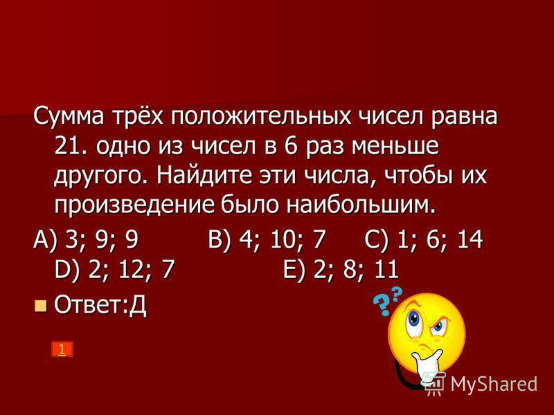 Сумма трёх положительных чисел равна 21. одно из чисел в 6 раз меньше другого. Найдите эти числа, чтобы их произведение было наибольшим. А) 3; 9; 9 В) 4; 10; 7 С) 1; 6; 14 D) 2; 12; 7 Е) 2; 8; 11 Ответ:Д Ответ:Д 1